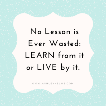 No Lesson is wasted- Learn from it or Live by it.