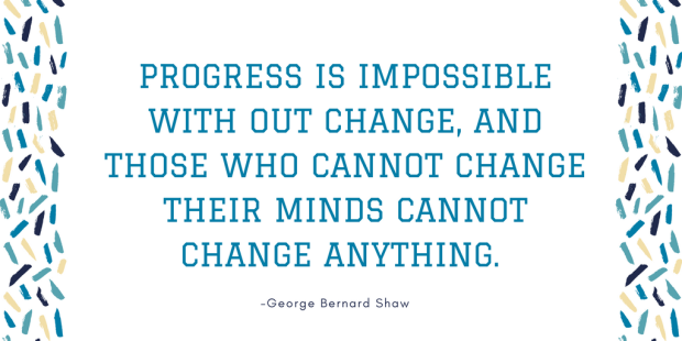 Progress is impossible with out change, and those who cannot change their minds cannot change anything..png